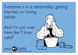 Everyone is in a relationship, getting married, or having babies ... via Relatably.com