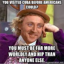 You visited Cuba before Americans could? You must be far more ... via Relatably.com