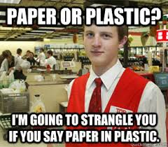 paper or plastic? I'm going to strangle you if you say paper in ... via Relatably.com