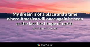 Dream Hope Quotes Best of My Dream Is Of A Place And A Time Where America Will Once Again Be