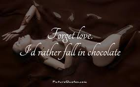 Forget Love Quotes Beauteous Forget Love I'd Rather Fall In Chocolate Picture Quotes