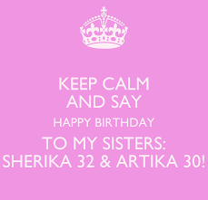 KEEP CALM AND SAY HAPPY BIRTHDAY TO MY SISTERS: SHERIKA 32 ...