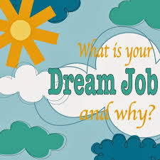 dream job create your dream job now what is your dream job and why