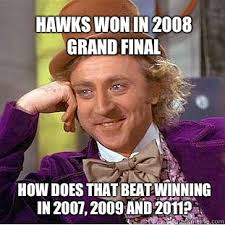 Hawks won in 2008 Grand Final How does that beat winning in 2007 ... via Relatably.com