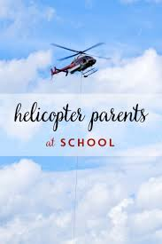 best i hear helicopters images helicopter parent  helicopter parents at school