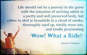 Life Should Not Be A Journey To The Grave With The Intention Of