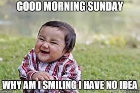 good morning sunday good morning sunday why am i smiling i have no idea