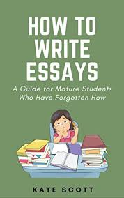 how to write essays a guide for mature students who have  how to write essays a guide for mature students who have forgotten how by