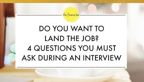 good questions to ask during a job interview do you want to land the job 4 questions you must ask during an