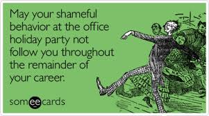 May your shameful behavior at the holiday office party not follow you  throughout the remainder of