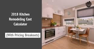 Kitchen Remodeling Pricing The Top Kitchen Remodel Cost Calculator Of 2018 With Real