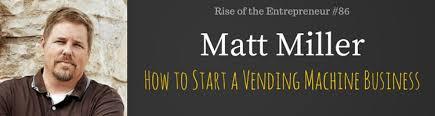 Vending Machine Entrepreneur Custom Matt Miller And How To Start A Vending Machine Business