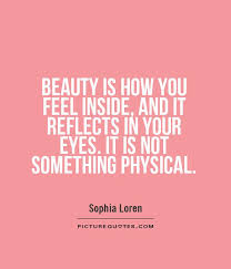 Quotes About Your Beauty Best Of BEAUTY IS HOW YOU FEEL INSIDE AND IT REFLECTS IN YOUR EYES IT