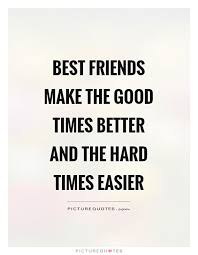 Good Times Quotes Classy Best Friends Make The Good Times Better And The Hard Times Easier