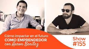Cómo impactar en el futuro como emprendedor con Aaron Benitez