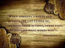 are your actions in line your words inspiration when some ones words and actions aren t lining up go their actions every time actions say what words don t actions speak louder than words