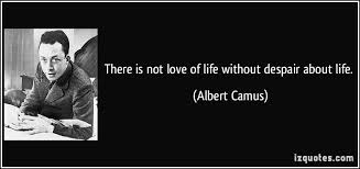 there is not love of life out despair about life there is not love of life out despair about life albert camus