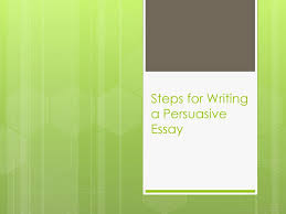 steps for writing a persuasive essay ppt  1 steps for writing a persuasive essay