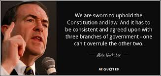 Mike Huckabee Quote We Are Sworn To Uphold The Constitution And Law Custom Constitution Quotes