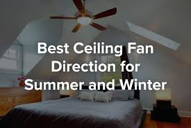 ceiling fan direction in winter feeling cooler the summer and warmer rocket science its as easy