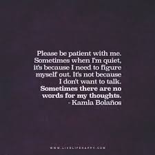 Quotes quiet Please be patient with me Sometimes when I'm quiet it's because I 8