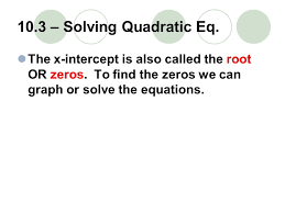10 3 solving quadratic eq the x intercept is also called the root or