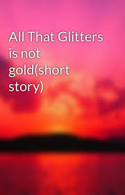All the glitter is not gold essay
