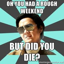 OH YOU HAD A ROUGH WEEKEND BUT DID YOU DIE? - mr chow | Meme Generator via Relatably.com