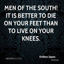 emiliano zapata quotes. Wonderful Zapata Emiliano Zapata Quotes  Mexican 0 Men Of The South It Is Better To Die  On Your Feet Than Live Inside T