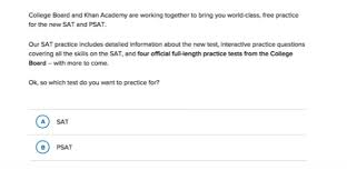 using khan academy s official sat practice article khan academy if you are a new learner the website will start by asking you a series of questions including which test you want to practice for the sat or the psat