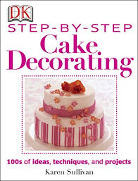 Step By Step Cake Decorating Hundreds Of Ideas Techniques And