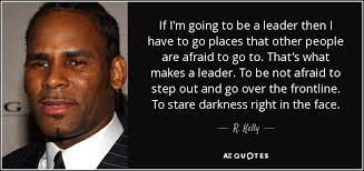 Quotes About Being A Leader New R Kelly Quote If I'm Going To Be A Leader Then I Have