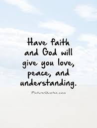 Quotes On Peace And Love Have faith and God will give you love peace and understanding 25