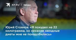 Юрий Стоянов: «Я похудел на 22 килограмма, но никакие ...