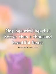 Beauty Comes From The Heart Quotes Best Of One Beautiful Heart Is Better Than A Thousand Beautiful Faces