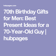birthday present for 70 year old man 70th birthday gifts for men best present ideas for
