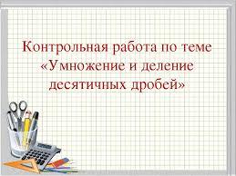 Контрольная работа по теме Умножение и деление десятичных дробей  слайда 1 Контрольная работа по теме Умножение и деление десятичных дробей