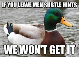 if you leave men subtle hints We won't get it - Actual Advice ... via Relatably.com