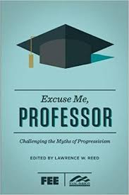 com excuse me professor challenging the myths of  com excuse me professor challenging the myths of progressivism 9781621574651 lawrence w reed ron robinson books