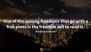 One Of The Unsung Freedoms That Go With A Free Press Is The
