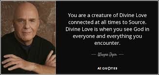 Wayne Dyer Quote You Are A Creature Of Divine Love Connected At All Gorgeous Divine Love Quotes