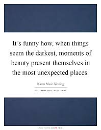 Unexpected Beauty Quotes Best of It's Funny How When Things Seem The Darkest Moments Of Beauty