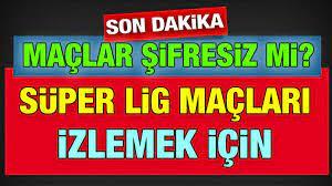 Süper Lig maçları şifresiz yayınlanacak mı. Galatasaray Beşiktaş maçı canlı  izle, Kayserispor malatyaspor maçı canlı izle - Kayseri Tempo