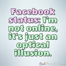 Status Quotes Impressive Facebook Status I'm Not Online It's Just An Optical Illusion