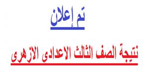 نتيجة الشهادة الاعدادية الازهرية لطلاب الصف الثالث الاعدادى أزهري فى جميع  المعاهد الأزهرية
