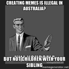 creating memes is illegal in australia? but not children with your ... via Relatably.com