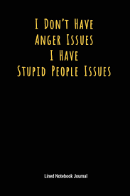 I Dont Have Anger Issues I Have Stupid People Issues Lined Journal