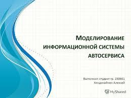 Презентация на тему М ОДЕЛИРОВАНИЕ ИНФОРМАЦИОННОЙ СИСТЕМЫ  1 М ОДЕЛИРОВАНИЕ ИНФОРМАЦИОННОЙ СИСТЕМЫ АВТОСЕРВИСА