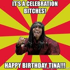 It's a Celebration Bitches! Happy Birthday Tina!!! - Dave  Chappelle/RickJames | Meme Generator