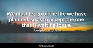 Quotes For Life Extraordinary We Must Let Go Of The Life We Have Planned So As To Accept The One